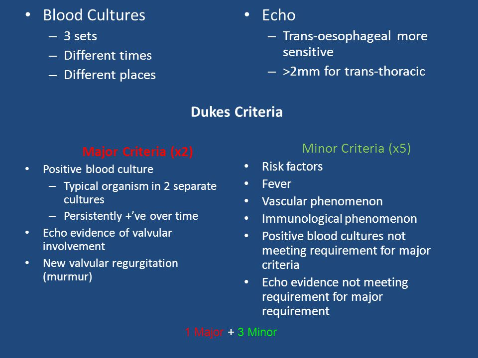 Blood Cultures – 3 sets – Different times – Different places Major Criteria (x2) Positive blood culture – Typical organism in 2 separate cultures – Persistently +'ve over time Echo evidence of valvular involvement New valvular regurgitation (murmur) Echo – Trans-oesophageal more sensitive – >2mm for trans-thoracic Minor Criteria (x5) Risk factors Fever Vascular phenomenon Immunological phenomenon Positive blood cultures not meeting requirement for major criteria Echo evidence not meeting requirement for major requirement Dukes Criteria 1 Major + 3 Minor