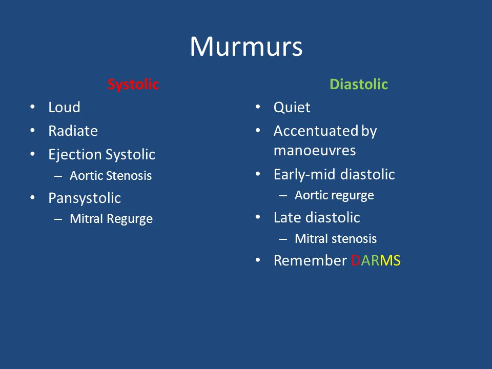 Murmurs Systolic Loud Radiate Ejection Systolic – Aortic Stenosis Pansystolic – Mitral Regurge Diastolic Quiet Accentuated by manoeuvres Early-mid diastolic – Aortic regurge Late diastolic – Mitral stenosis Remember DARMS