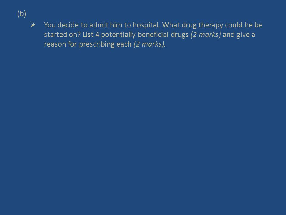 (b)  You decide to admit him to hospital. What drug therapy could he be started on.