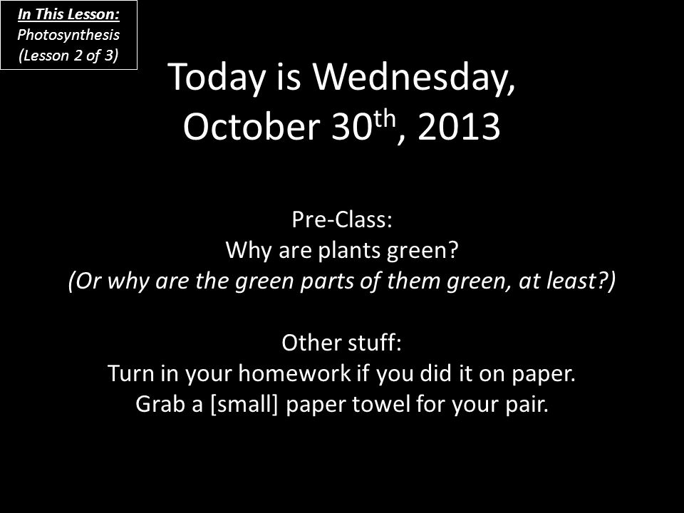 Today is Wednesday, October 30 th, 2013 Pre-Class: Why are plants green.