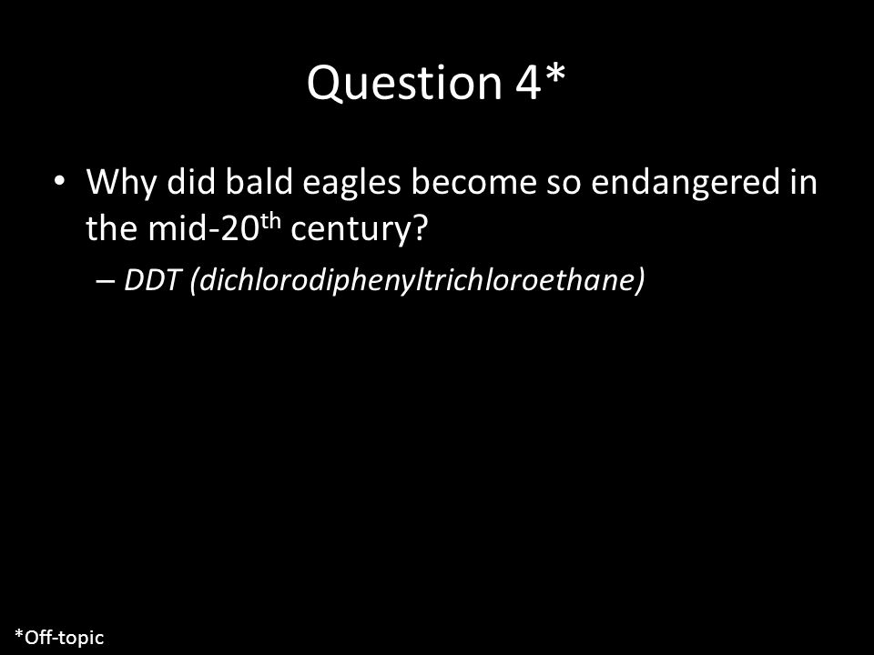 Question 4* Why did bald eagles become so endangered in the mid-20 th century.