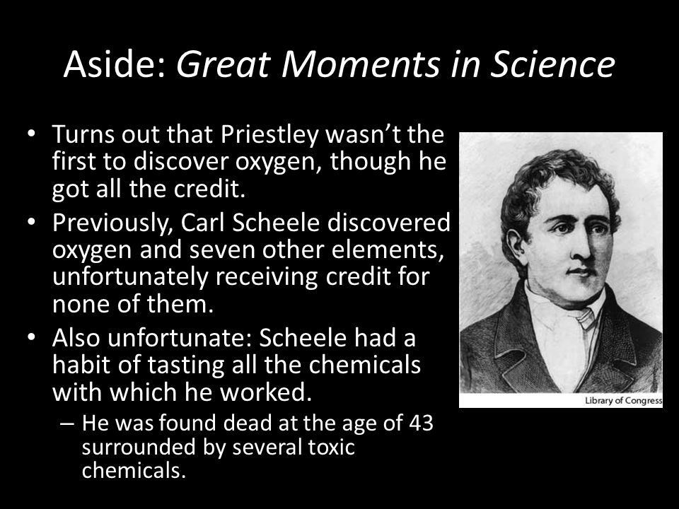 Aside: Great Moments in Science Turns out that Priestley wasn't the first to discover oxygen, though he got all the credit.