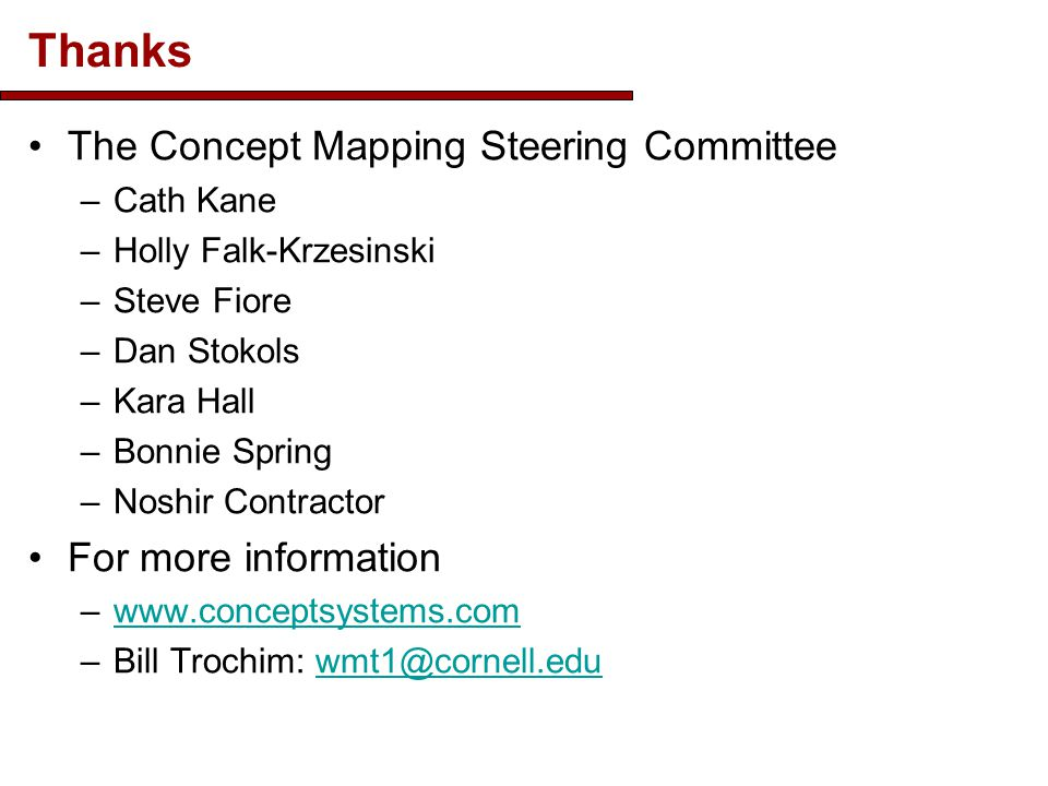 Thanks The Concept Mapping Steering Committee –Cath Kane –Holly Falk-Krzesinski –Steve Fiore –Dan Stokols –Kara Hall –Bonnie Spring –Noshir Contractor For more information –www.conceptsystems.comwww.conceptsystems.com –Bill Trochim: wmt1@cornell.eduwmt1@cornell.edu