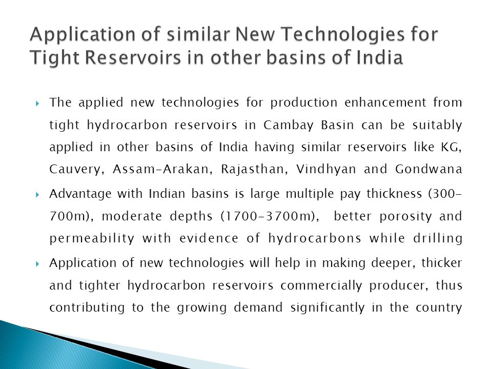  The applied new technologies for production enhancement from tight hydrocarbon reservoirs in Cambay Basin can be suitably applied in other basins of