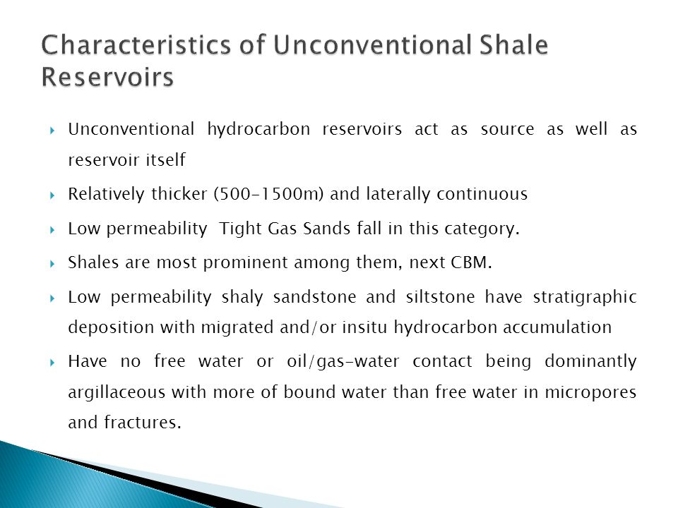  Unconventional hydrocarbon reservoirs act as source as well as reservoir itself  Relatively thicker (500-1500m) and laterally continuous  Low perm