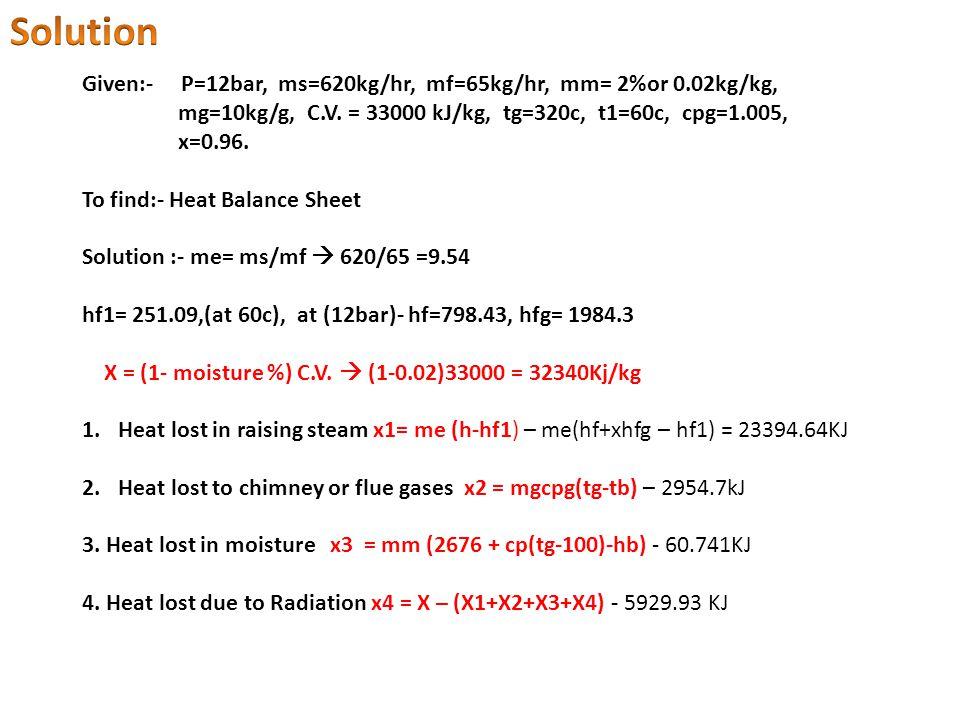 Given:- P=12bar, ms=620kg/hr, mf=65kg/hr, mm= 2%or 0.02kg/kg, mg=10kg/g, C.V.