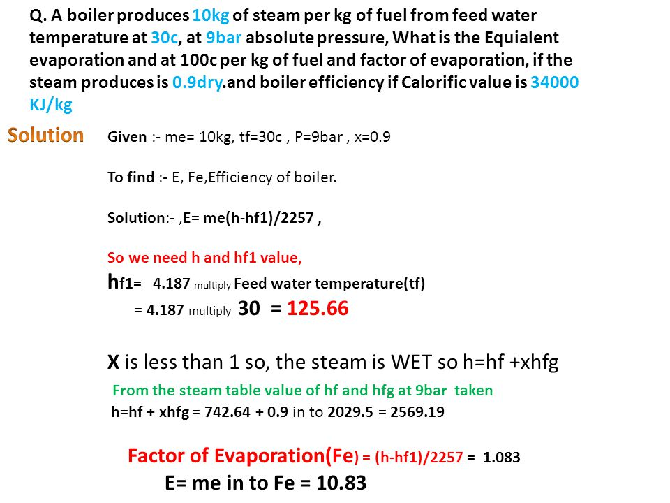 Q. A boiler produces 10kg of steam per kg of fuel from feed water temperature at 30c, at 9bar absolute pressure, What is the Equialent evaporation and