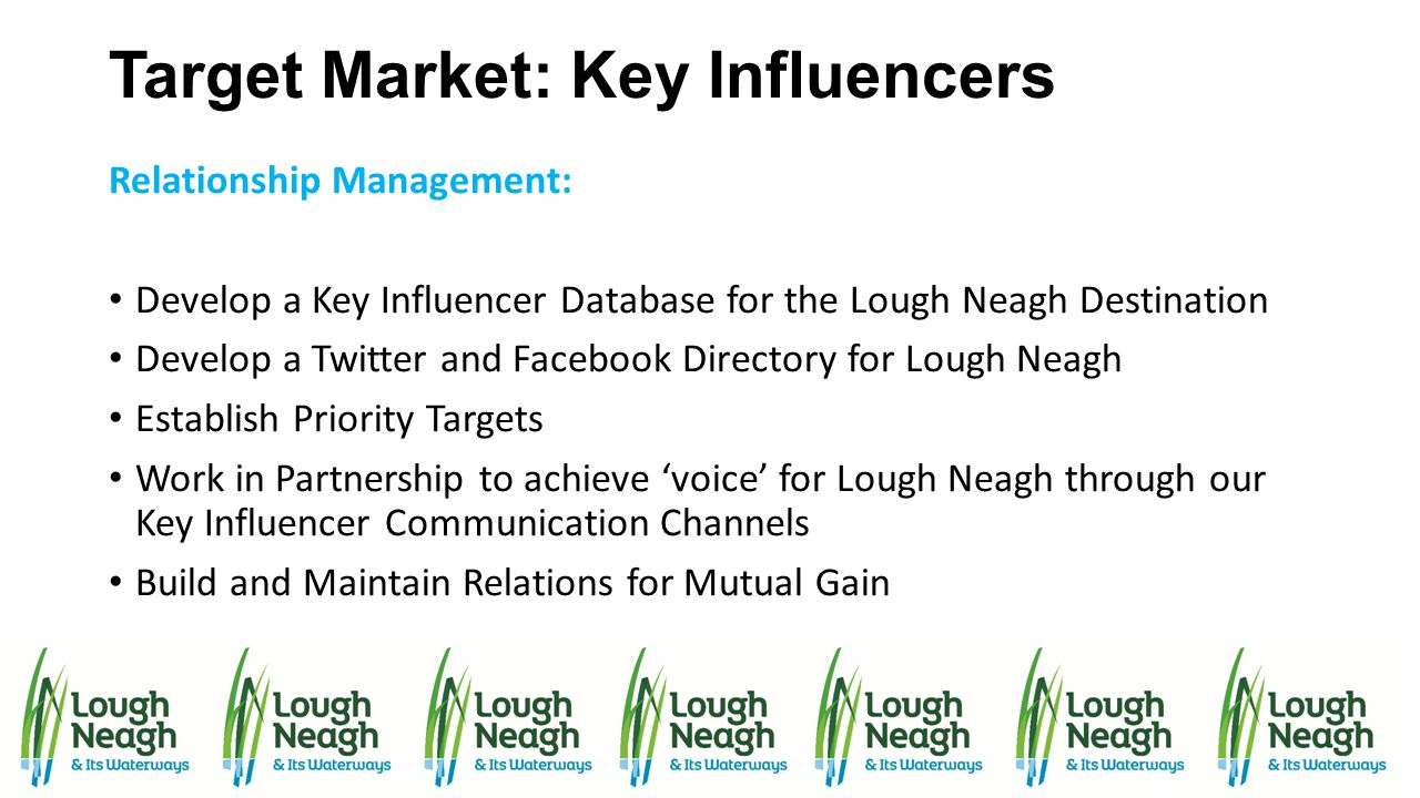 Target Market: Key Influencers Relationship Management: Develop a Key Influencer Database for the Lough Neagh Destination Develop a Twitter and Facebo