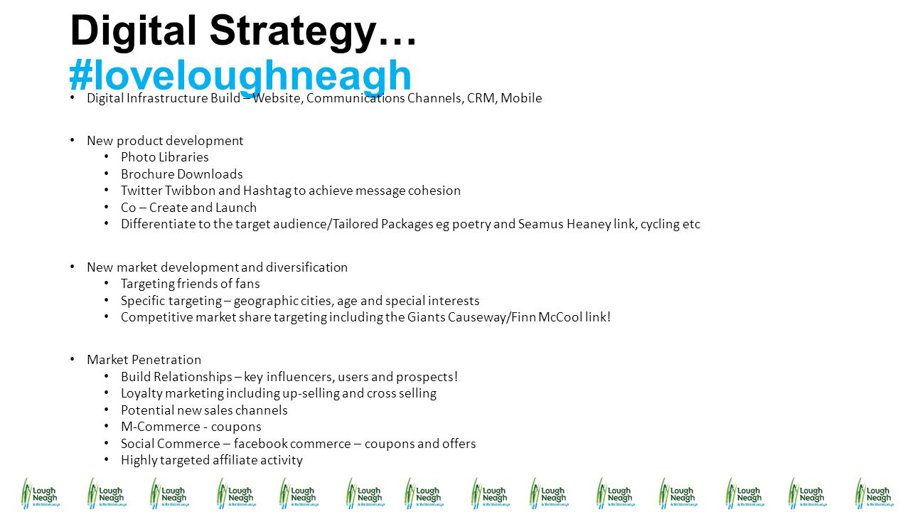 Digital Strategy… #loveloughneagh Digital Infrastructure Build – Website, Communications Channels, CRM, Mobile New product development Photo Libraries