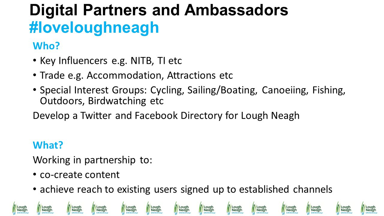 Digital Partners and Ambassadors #loveloughneagh Who? Key Influencers e.g. NITB, TI etc Trade e.g. Accommodation, Attractions etc Special Interest Gro