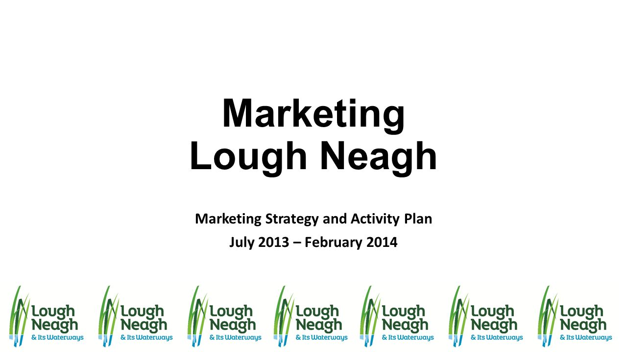 Marketing Lough Neagh Marketing Strategy and Activity Plan July 2013 – February 2014