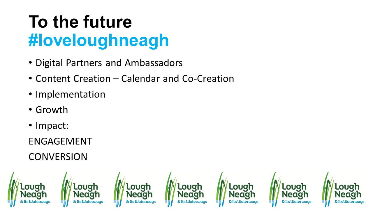 To the future #loveloughneagh Digital Partners and Ambassadors Content Creation – Calendar and Co-Creation Implementation Growth Impact: ENGAGEMENT CO