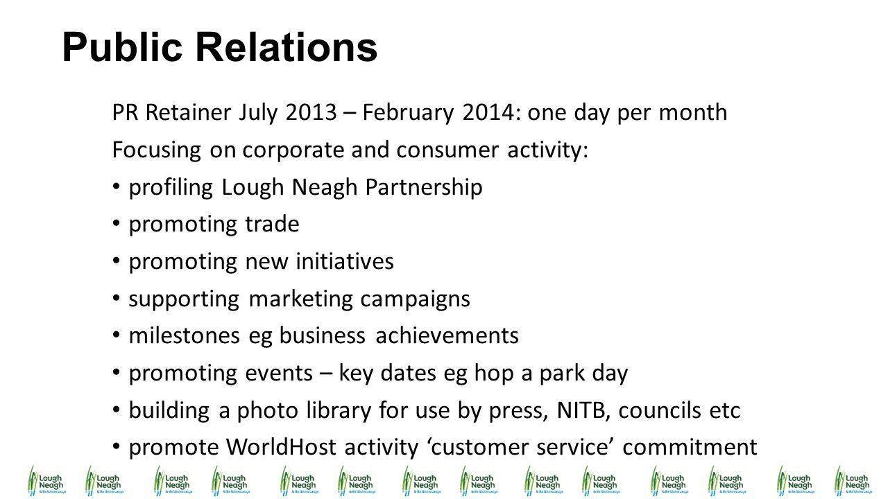 Public Relations PR Retainer July 2013 – February 2014: one day per month Focusing on corporate and consumer activity: profiling Lough Neagh Partnersh
