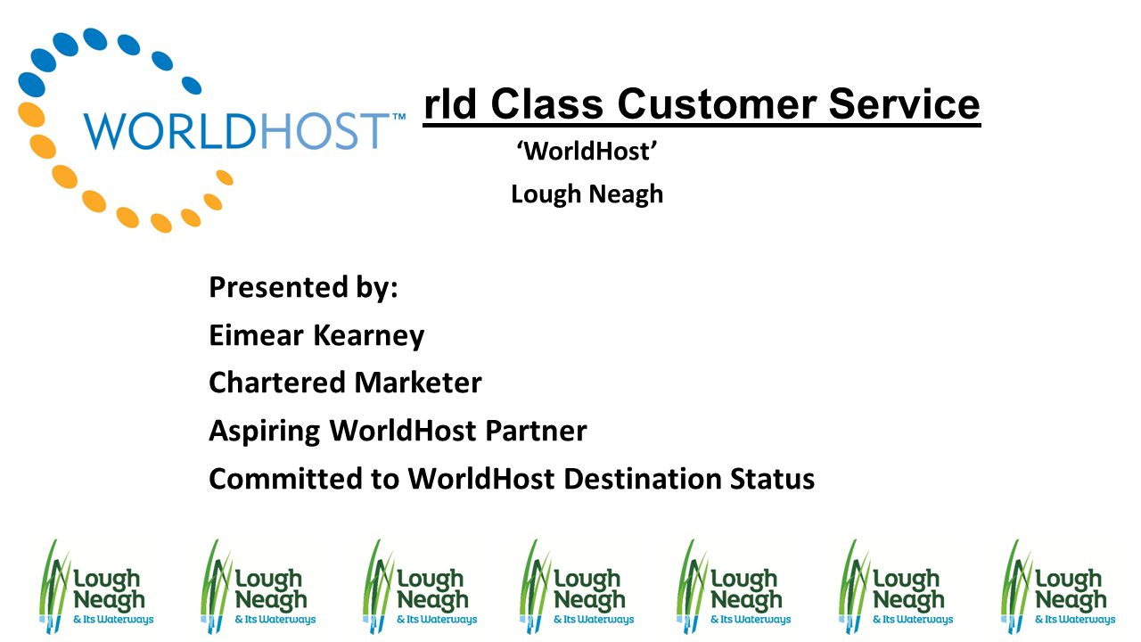 World Class Customer Service 'WorldHost' Lough Neagh Presented by: Eimear Kearney Chartered Marketer Aspiring WorldHost Partner Committed to WorldHost
