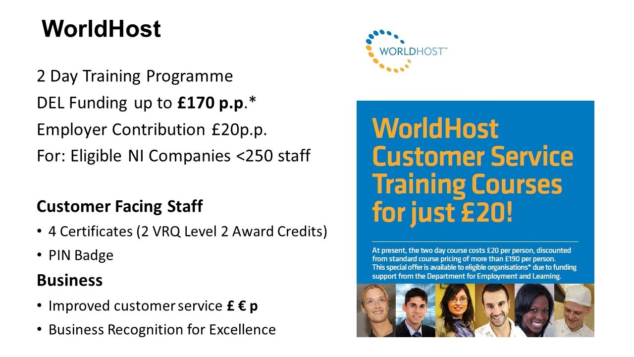 WorldHost 2 Day Training Programme DEL Funding up to £170 p.p.* Employer Contribution £20p.p. For: Eligible NI Companies <250 staff Customer Facing St