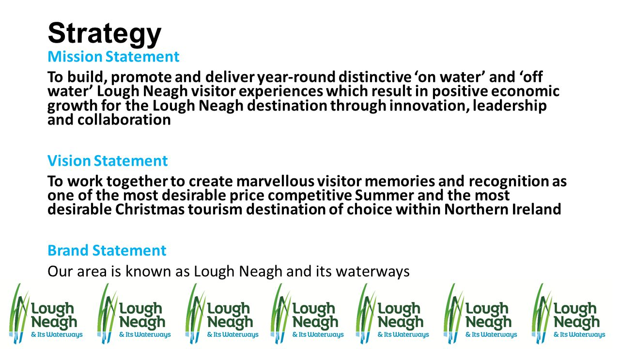 Strategy Mission Statement To build, promote and deliver year-round distinctive 'on water' and 'off water' Lough Neagh visitor experiences which resul