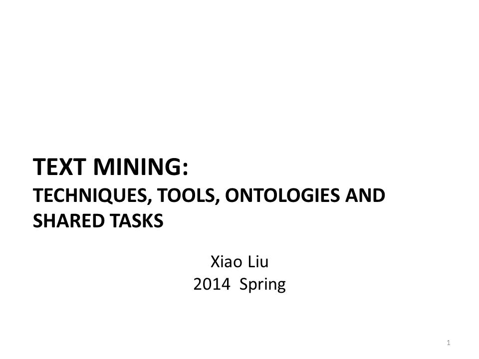 TEXT MINING: TECHNIQUES, TOOLS, ONTOLOGIES AND SHARED TASKS 1 Xiao Liu 2014 Spring