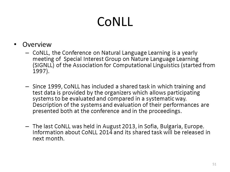CoNLL Overview – CoNLL, the Conference on Natural Language Learning is a yearly meeting of Special Interest Group on Nature Language Learning (SIGNLL)