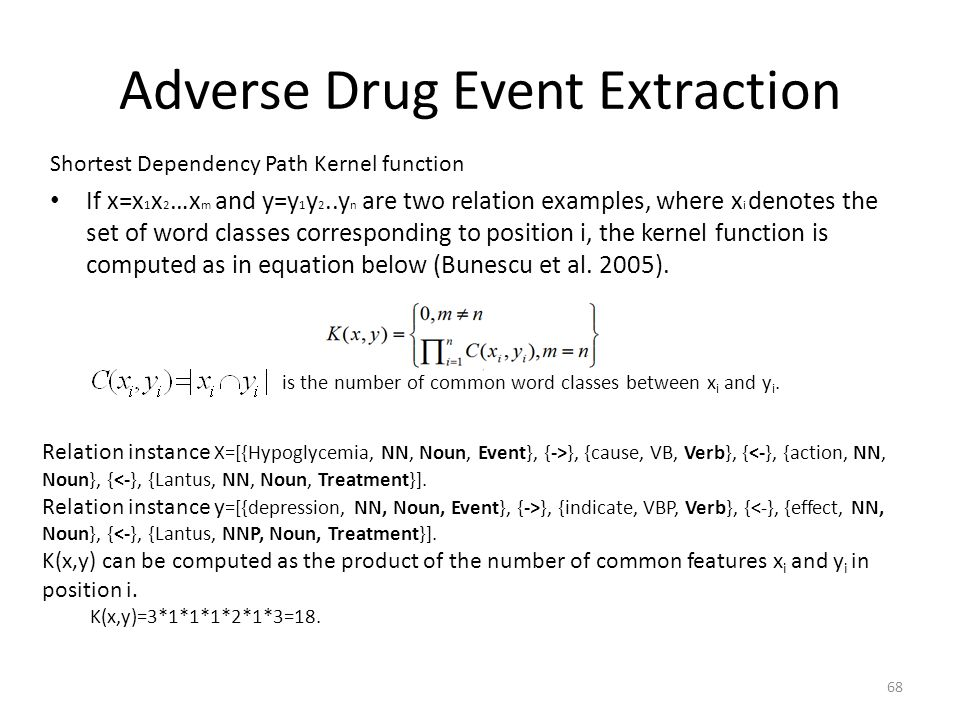 Adverse Drug Event Extraction 68 Shortest Dependency Path Kernel function If x=x 1 x 2 …x m and y=y 1 y 2..y n are two relation examples, where x i de