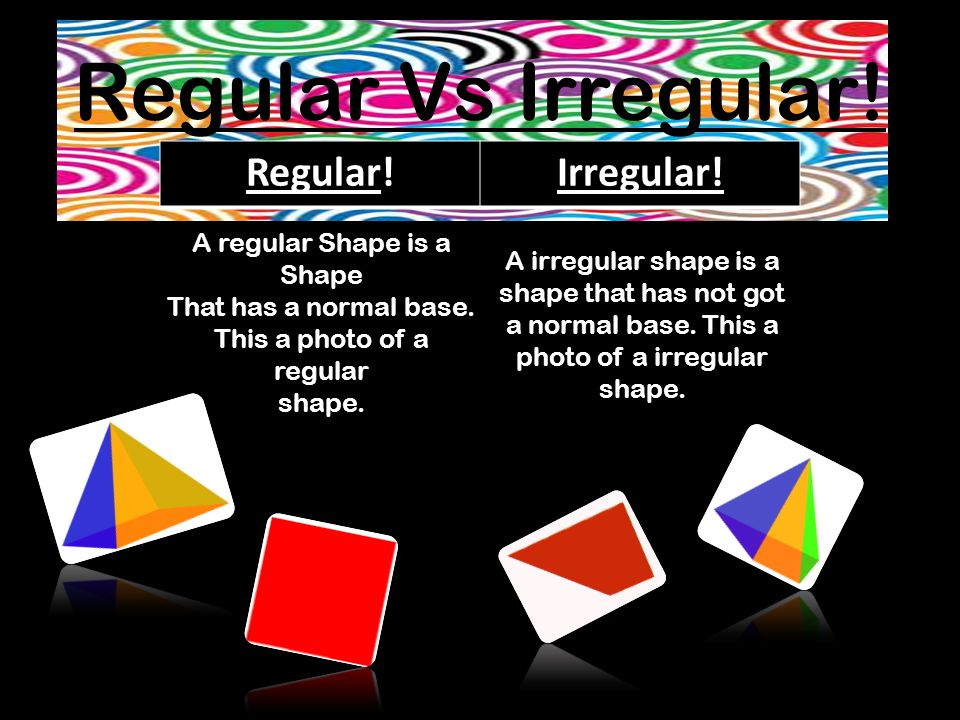 Regular Vs Irregular. Regular!Irregular. A regular Shape is a Shape That has a normal base.