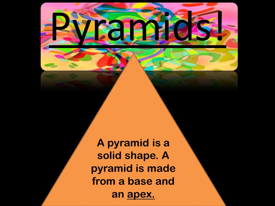 Pyramids! A pyramid is a solid shape. A pyramid is made from a base and an apex.