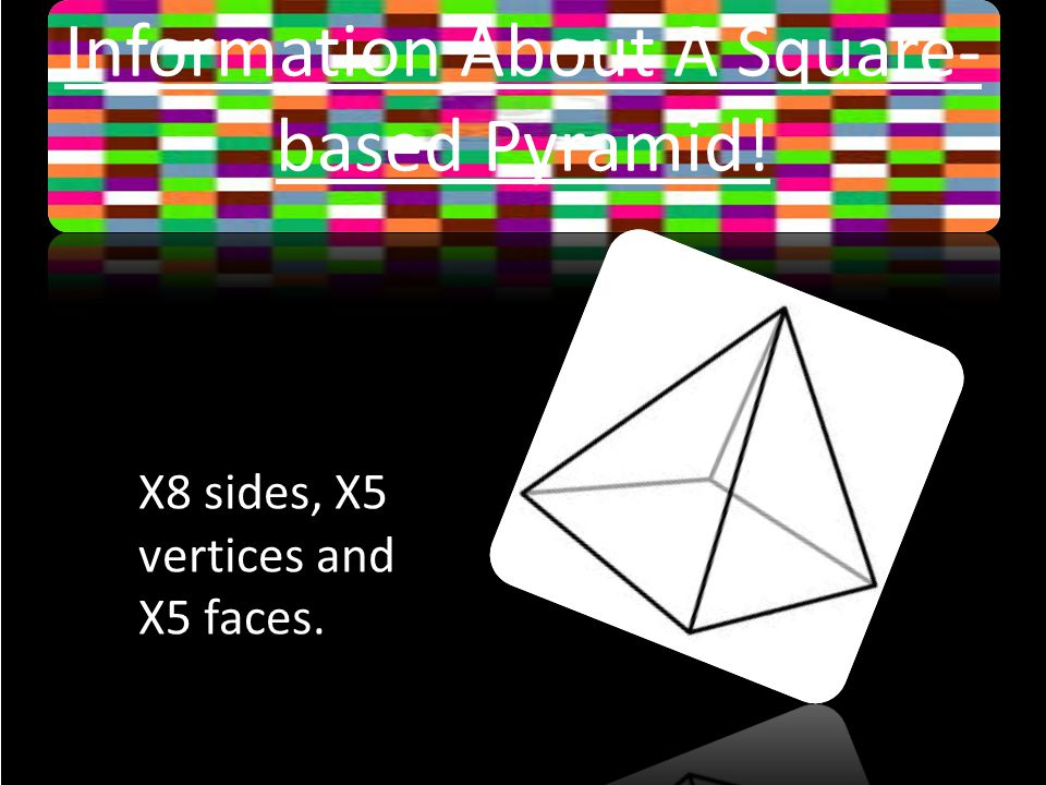 Information About A Square- based Pyramid! X8 sides, X5 vertices and X5 faces.