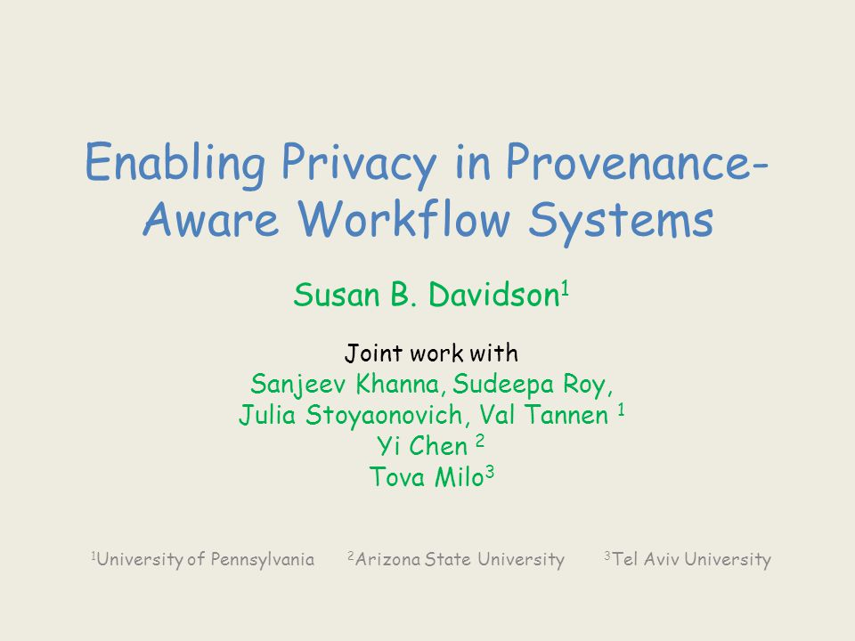 Enabling Privacy in Provenance- Aware Workflow Systems Susan B. Davidson 1 Joint work with Sanjeev Khanna, Sudeepa Roy, Julia Stoyaonovich, Val Tannen