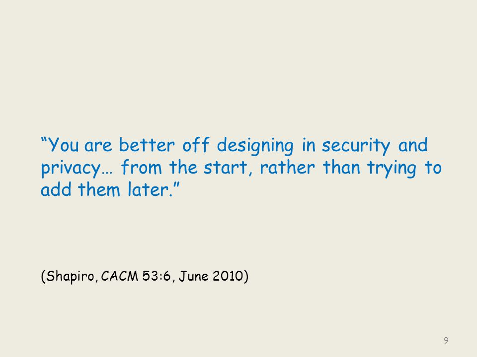 """You are better off designing in security and privacy… from the start, rather than trying to add them later."" (Shapiro, CACM 53:6, June 2010) 9"