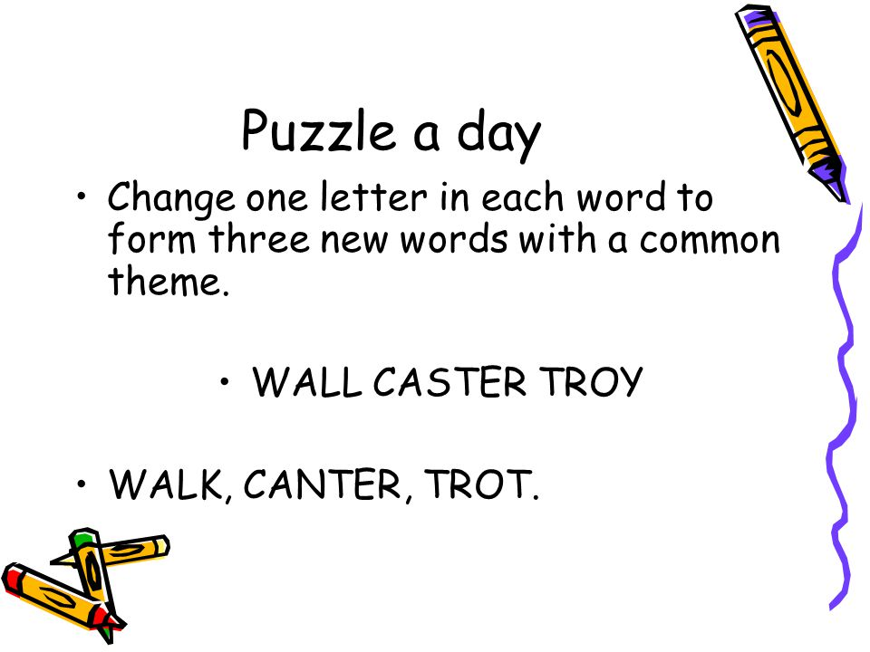 Puzzle a day Change one letter in each word to form three new words with a common theme. WALL CASTER TROY WALK, CANTER, TROT.