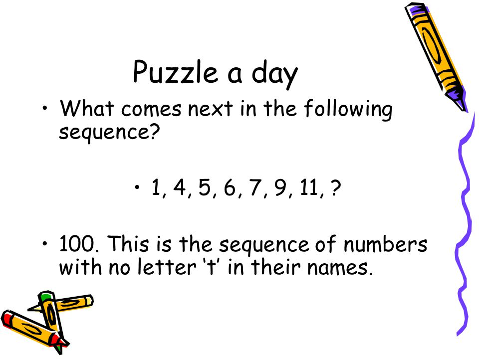 Puzzle a day What comes next in the following sequence? 1, 4, 5, 6, 7, 9, 11, ? 100. This is the sequence of numbers with no letter 't' in their names