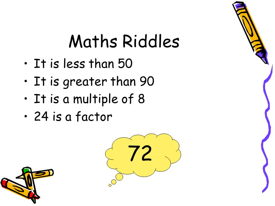 Maths Riddles It is less than 50 It is greater than 90 It is a multiple of 8 24 is a factor 72