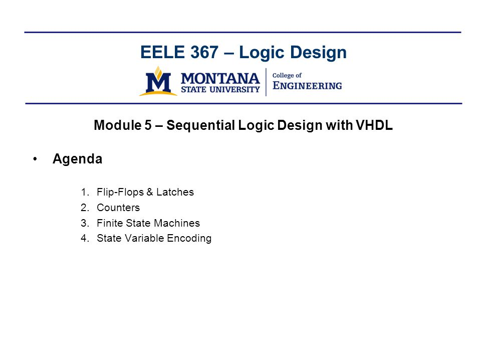 EELE 367 – Logic Design Module 5 – Sequential Logic Design with VHDL Agenda 1.Flip-Flops & Latches 2.Counters 3.Finite State Machines 4.State Variable Encoding