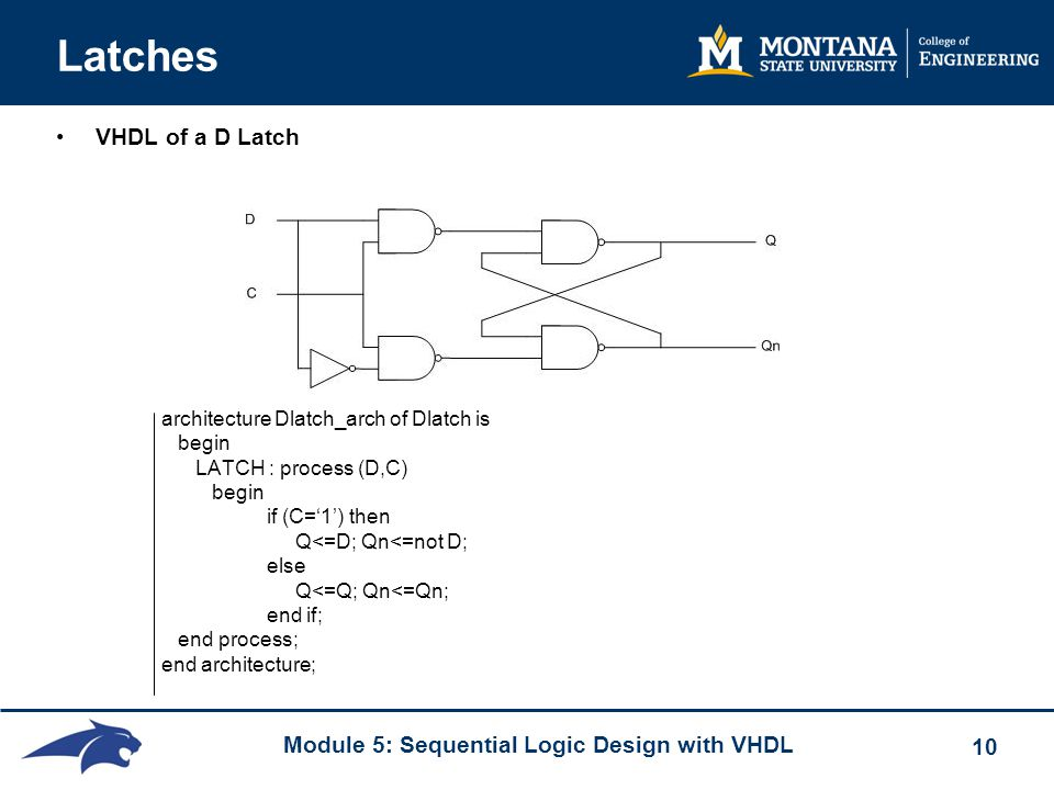 Module 5: Sequential Logic Design with VHDL 10 Latches VHDL of a D Latch architecture Dlatch_arch of Dlatch is begin LATCH : process (D,C) begin if (C='1') then Q<=D; Qn<=not D; else Q<=Q; Qn<=Qn; end if; end process; end architecture;