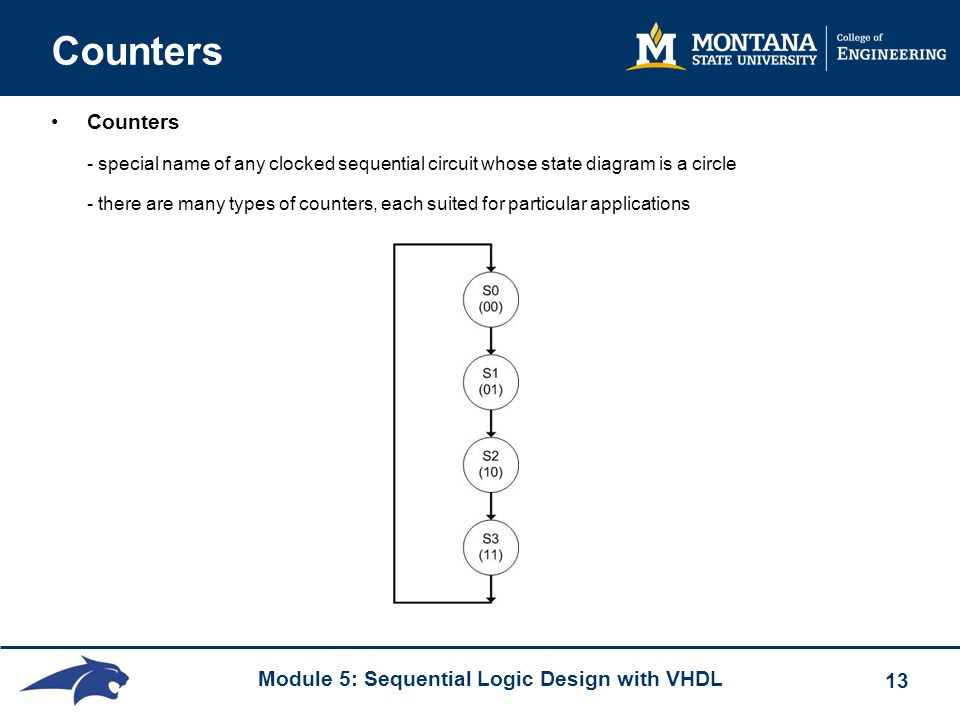 Module 5: Sequential Logic Design with VHDL 13 Counters Counters - special name of any clocked sequential circuit whose state diagram is a circle - there are many types of counters, each suited for particular applications
