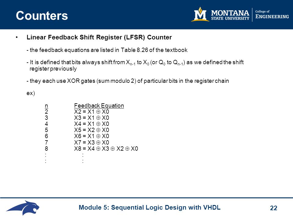 Module 5: Sequential Logic Design with VHDL 22 Counters Linear Feedback Shift Register (LFSR) Counter - the feedback equations are listed in Table 8.26 of the textbook - It is defined that bits always shift from X n-1 to X 0 (or Q 0 to Q n-1 ) as we defined the shift register previously - they each use XOR gates (sum modulo 2) of particular bits in the register chain ex) nFeedback Equation 2X2 = X1  X0 3X3 = X1  X0 4X4 = X1  X0 5X5 = X2  X0 6X6 = X1  X0 7X7 = X3  X0 8X8 = X4  X3  X2  X0 : : : :