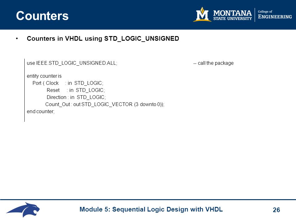 Module 5: Sequential Logic Design with VHDL 26 Counters Counters in VHDL using STD_LOGIC_UNSIGNED use IEEE.STD_LOGIC_UNSIGNED.ALL; -- call the package