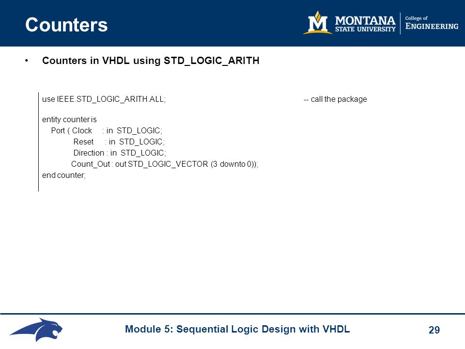 Module 5: Sequential Logic Design with VHDL 29 Counters Counters in VHDL using STD_LOGIC_ARITH use IEEE.STD_LOGIC_ARITH.ALL; -- call the package entit