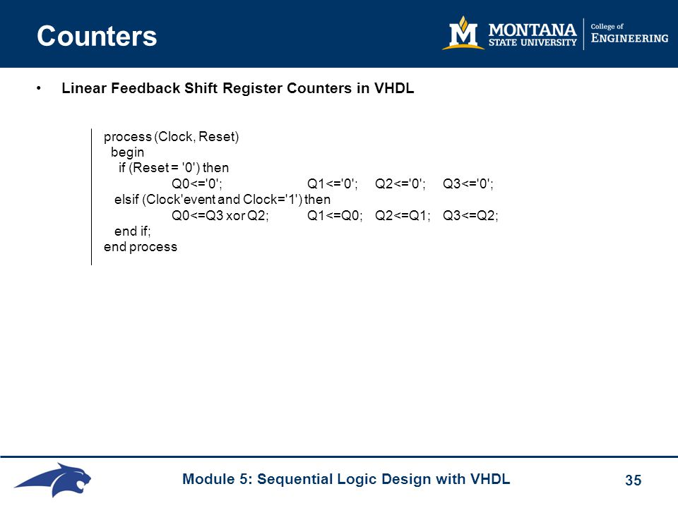 Module 5: Sequential Logic Design with VHDL 35 Counters Linear Feedback Shift Register Counters in VHDL process (Clock, Reset) begin if (Reset = '0')