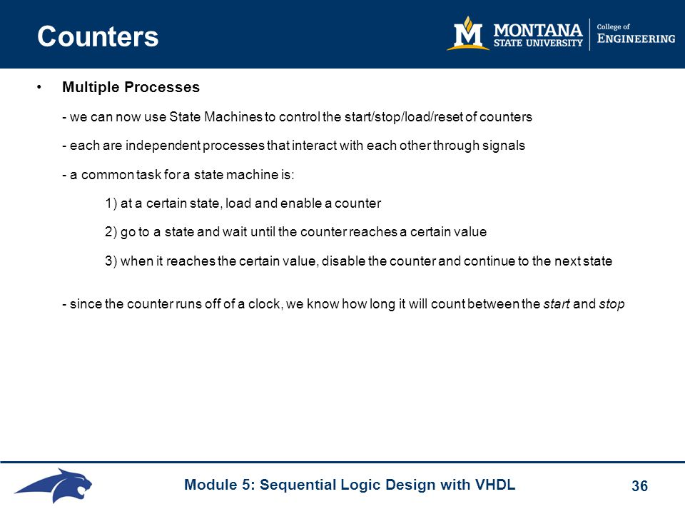 Module 5: Sequential Logic Design with VHDL 36 Counters Multiple Processes - we can now use State Machines to control the start/stop/load/reset of cou
