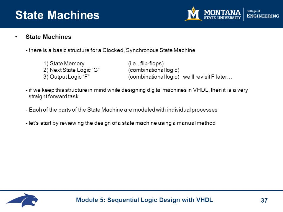 Module 5: Sequential Logic Design with VHDL 37 State Machines State Machines - there is a basic structure for a Clocked, Synchronous State Machine 1)