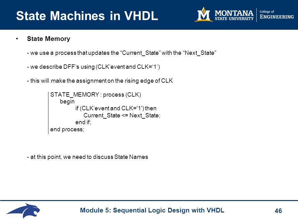 Module 5: Sequential Logic Design with VHDL 46 State Machines in VHDL State Memory - we use a process that updates the Current_State with the Next_State - we describe DFF's using (CLK'event and CLK='1') - this will make the assignment on the rising edge of CLK STATE_MEMORY : process (CLK) begin if (CLK'event and CLK= 1 ) then Current_State <= Next_State; end if; end process; - at this point, we need to discuss State Names