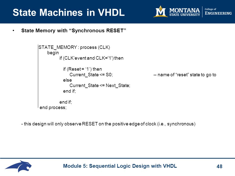 Module 5: Sequential Logic Design with VHDL 48 State Machines in VHDL State Memory with Synchronous RESET STATE_MEMORY : process (CLK) begin if (CLK'event and CLK= 1 ) then if (Reset = '1') then Current_State <= S0;-- name of reset state to go to else Current_State <= Next_State; end if; end if; end process; - this design will only observe RESET on the positive edge of clock (i.e., synchronous)