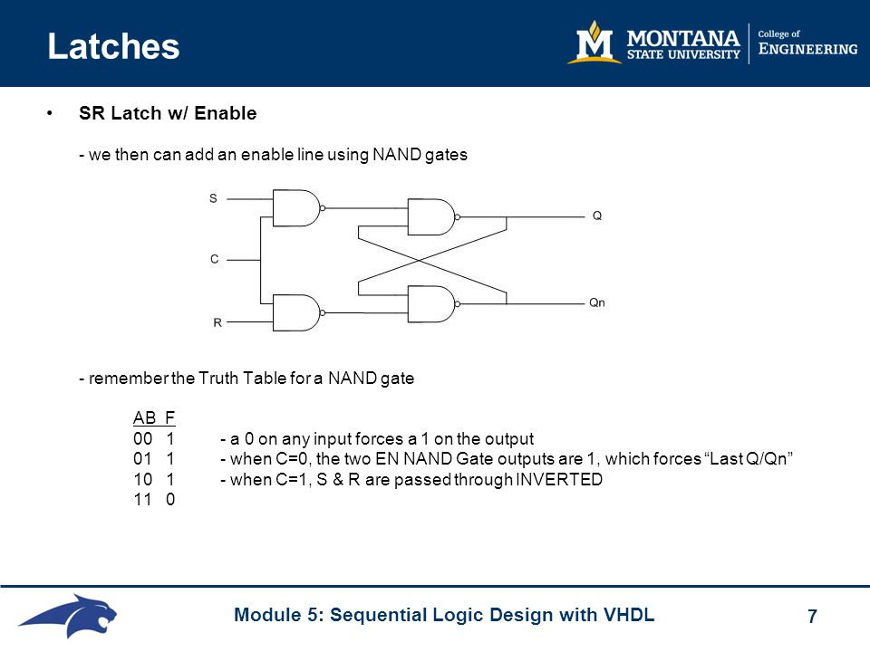 Module 5: Sequential Logic Design with VHDL 7 Latches SR Latch w/ Enable - we then can add an enable line using NAND gates - remember the Truth Table for a NAND gate AB F 00 1 - a 0 on any input forces a 1 on the output 01 1 - when C=0, the two EN NAND Gate outputs are 1, which forces Last Q/Qn 10 1 - when C=1, S & R are passed through INVERTED 11 0