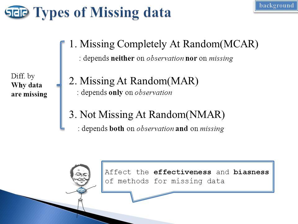 1. Missing Completely At Random(MCAR) : depends neither on observation nor on missing 2. Missing At Random(MAR) : depends only on observation 3. Not M