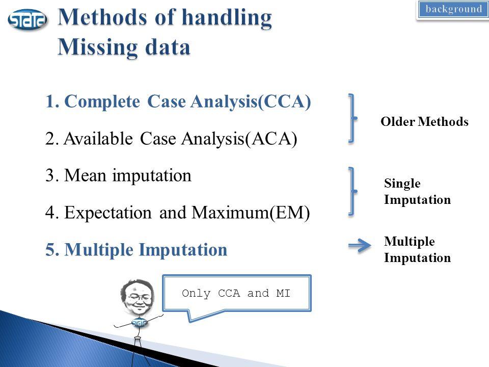 1. Complete Case Analysis(CCA) 2. Available Case Analysis(ACA) 3. Mean imputation 4. Expectation and Maximum(EM) 5. Multiple Imputation Older Methods
