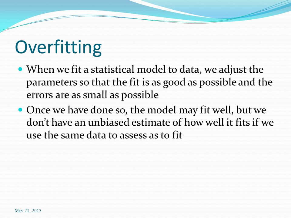 Overfitting When we fit a statistical model to data, we adjust the parameters so that the fit is as good as possible and the errors are as small as possible Once we have done so, the model may fit well, but we don't have an unbiased estimate of how well it fits if we use the same data to assess as to fit May 21, 2013