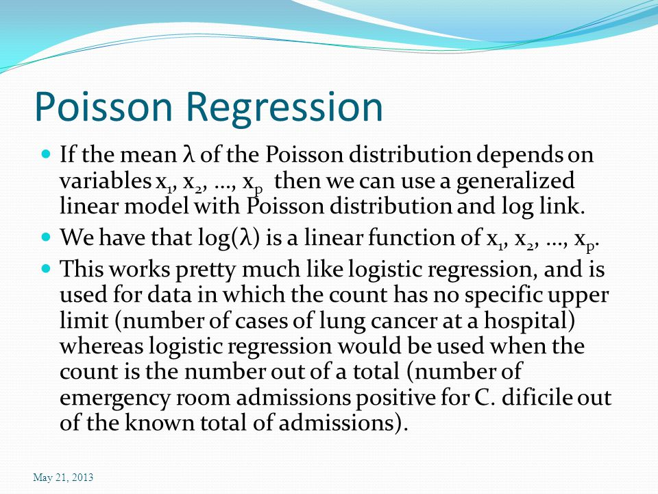 Poisson Regression If the mean λ of the Poisson distribution depends on variables x 1, x 2, …, x p then we can use a generalized linear model with Poisson distribution and log link.