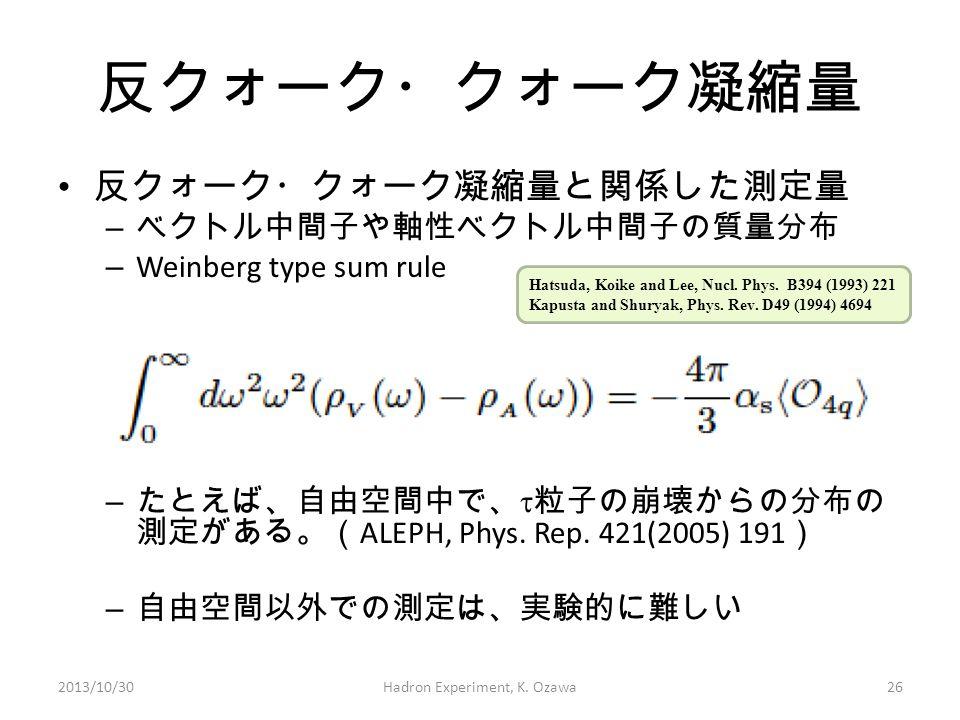 反クォーク・クォーク凝縮量 反クォーク・クォーク凝縮量と関係した測定量 – ベクトル中間子や軸性ベクトル中間子の質量分布 – Weinberg type sum rule – たとえば、自由空間中で、  粒子の崩壊からの分布の 測定がある。( ALEPH, Phys. Rep. 421(2005)