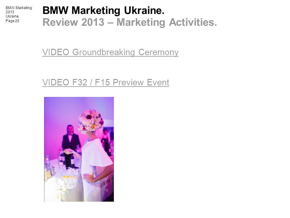 BMW Marketing 2013 Ukraine Page 25 BMW Marketing Ukraine. Review 2013 – Marketing Activities. VIDEO Groundbreaking Ceremony VIDEO F32 / F15 Preview Ev