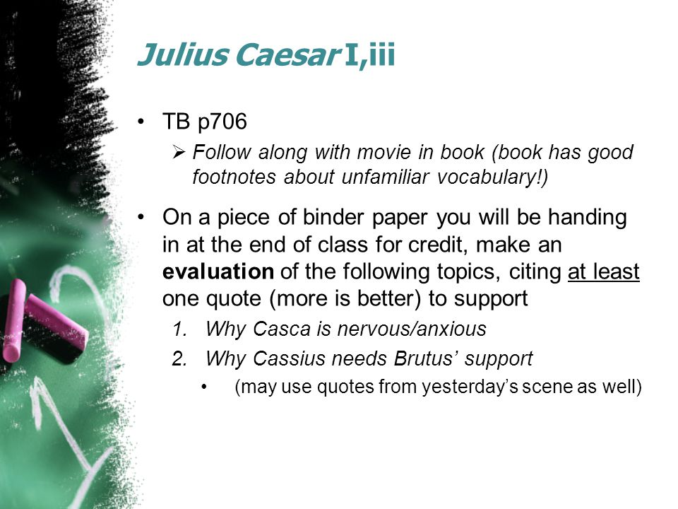 Julius Caesar I,iii TB p706  Follow along with movie in book (book has good footnotes about unfamiliar vocabulary!) On a piece of binder paper you will be handing in at the end of class for credit, make an evaluation of the following topics, citing at least one quote (more is better) to support 1.Why Casca is nervous/anxious 2.Why Cassius needs Brutus' support (may use quotes from yesterday's scene as well)
